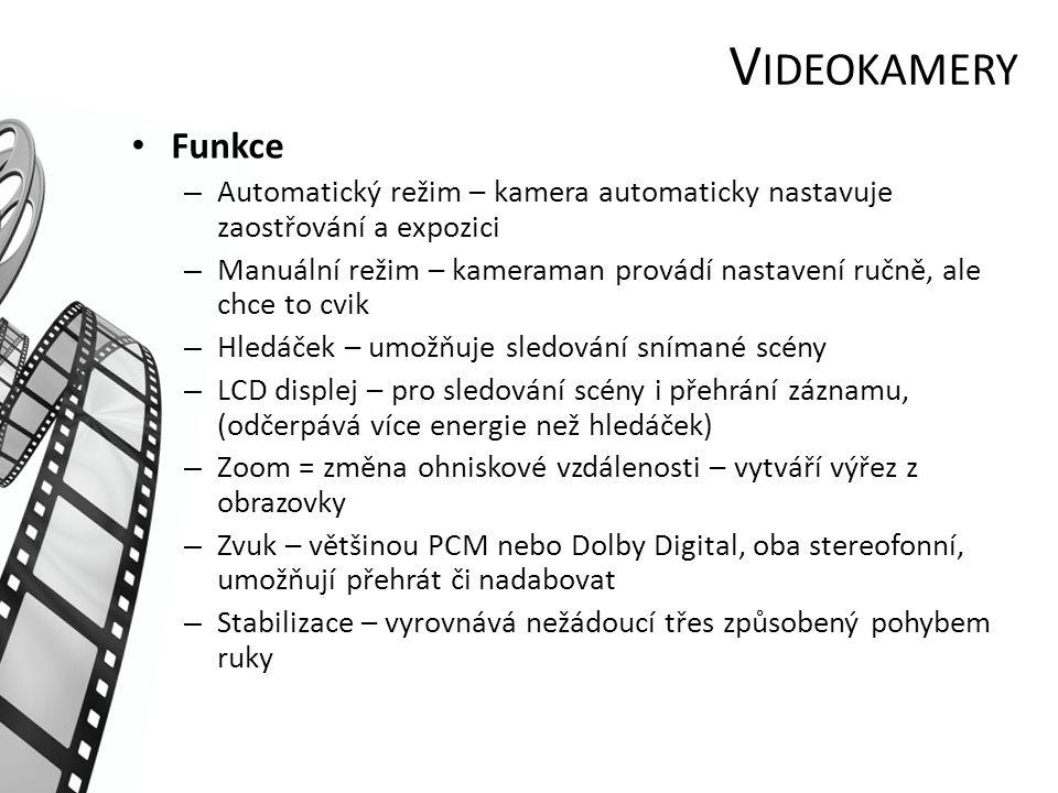 V IDEOKAMERY Funkce – Automatický režim – kamera automaticky nastavuje zaostřování a expozici – Manuální režim – kameraman provádí nastavení ručně, ale chce to cvik – Hledáček – umožňuje sledování snímané scény – LCD displej – pro sledování scény i přehrání záznamu, (odčerpává více energie než hledáček) – Zoom = změna ohniskové vzdálenosti – vytváří výřez z obrazovky – Zvuk – většinou PCM nebo Dolby Digital, oba stereofonní, umožňují přehrát či nadabovat – Stabilizace – vyrovnává nežádoucí třes způsobený pohybem ruky