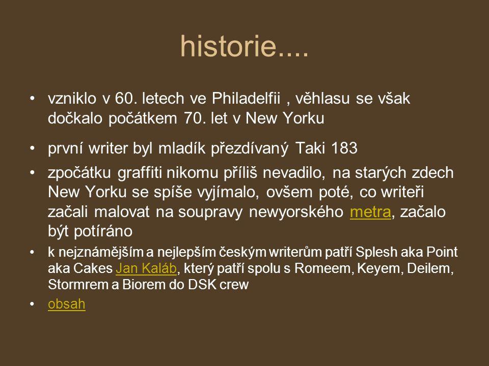 historie.... vzniklo v 60. letech ve Philadelfii, věhlasu se však dočkalo počátkem 70. let v New Yorku první writer byl mladík přezdívaný Taki 183 zpo