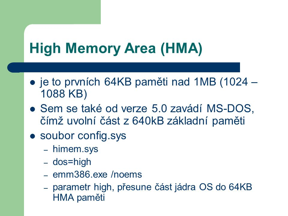 High Memory Area (HMA) je to prvních 64KB paměti nad 1MB (1024 – 1088 KB) Sem se také od verze 5.0 zavádí MS-DOS, čímž uvolní část z 640kB základní pa