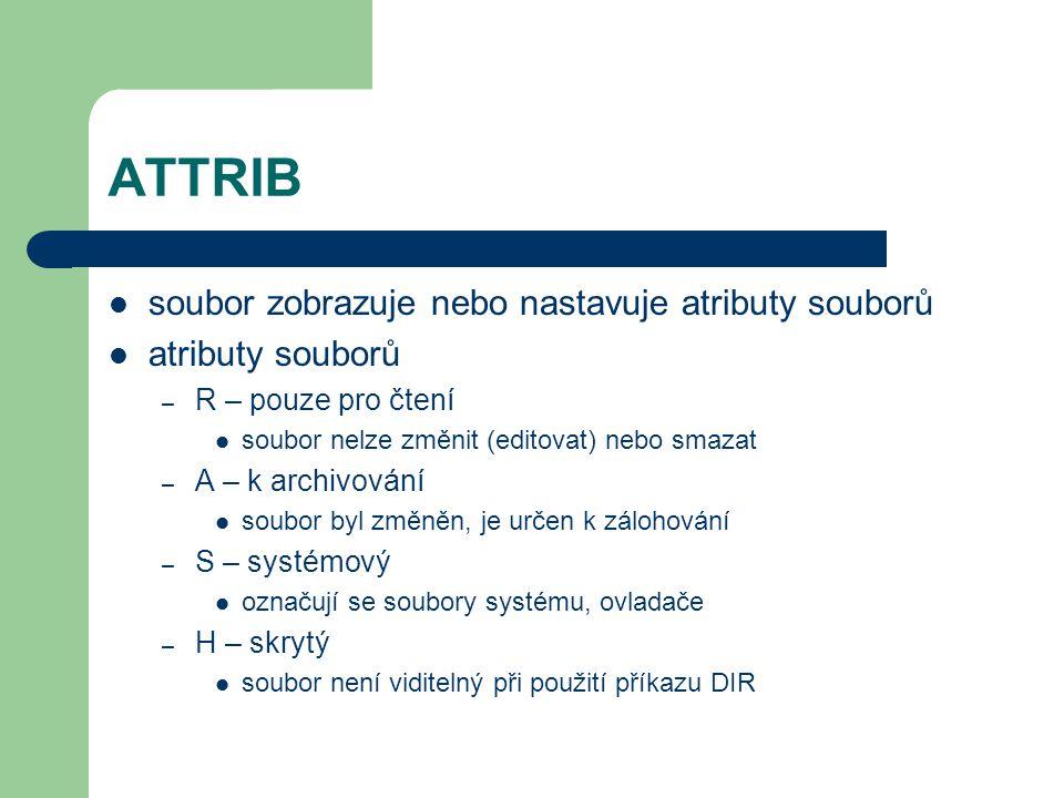ATTRIB soubor zobrazuje nebo nastavuje atributy souborů atributy souborů – R – pouze pro čtení soubor nelze změnit (editovat) nebo smazat – A – k archivování soubor byl změněn, je určen k zálohování – S – systémový označují se soubory systému, ovladače – H – skrytý soubor není viditelný při použití příkazu DIR