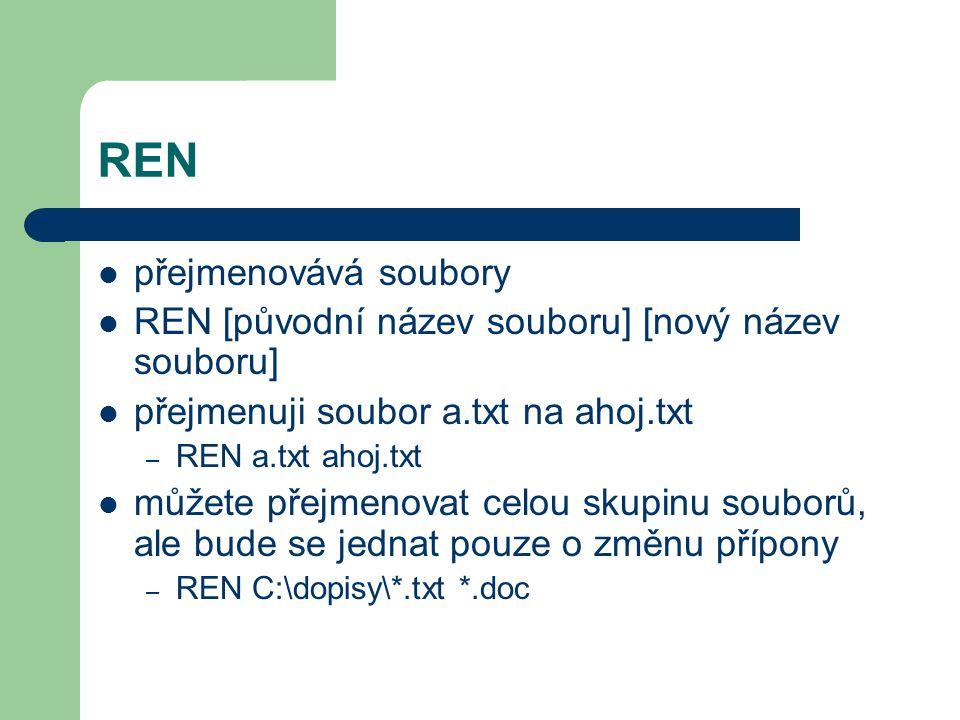 REN přejmenovává soubory REN [původní název souboru] [nový název souboru] přejmenuji soubor a.txt na ahoj.txt – REN a.txt ahoj.txt můžete přejmenovat celou skupinu souborů, ale bude se jednat pouze o změnu přípony – REN C:\dopisy\*.txt *.doc