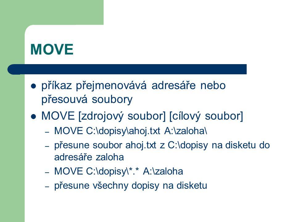 MOVE příkaz přejmenovává adresáře nebo přesouvá soubory MOVE [zdrojový soubor] [cílový soubor] – MOVE C:\dopisy\ahoj.txt A:\zaloha\ – přesune soubor ahoj.txt z C:\dopisy na disketu do adresáře zaloha – MOVE C:\dopisy\*.* A:\zaloha – přesune všechny dopisy na disketu