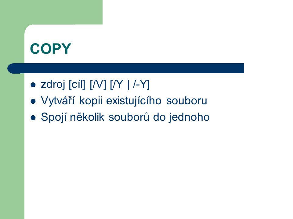 COPY zdroj [cíl] [/V] [/Y | /-Y] Vytváří kopii existujícího souboru Spojí několik souborů do jednoho
