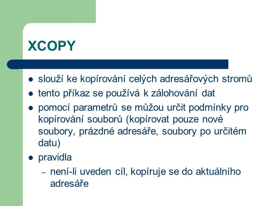 XCOPY XCOPY zdroj [cíl] [/A nebo /M] [/S nebo /E] přepínače – /M – kopíruje soubory s parametrem archivovat a po zkopírování ho odstraní – /S – kopíruje rovněž všechny podadresáře a soubory v nich obsažené, kromě prázdných adresářů – /D – datum vytvoření souboru