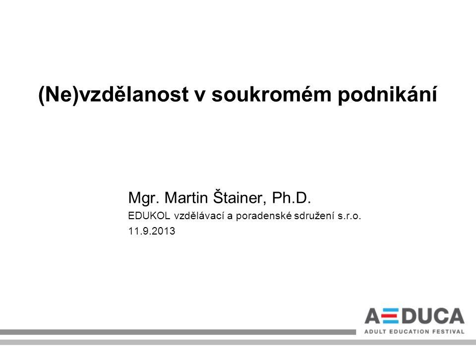(Ne)vzdělanost v soukromém podnikání Mgr. Martin Štainer, Ph.D. EDUKOL vzdělávací a poradenské sdružení s.r.o. 11.9.2013