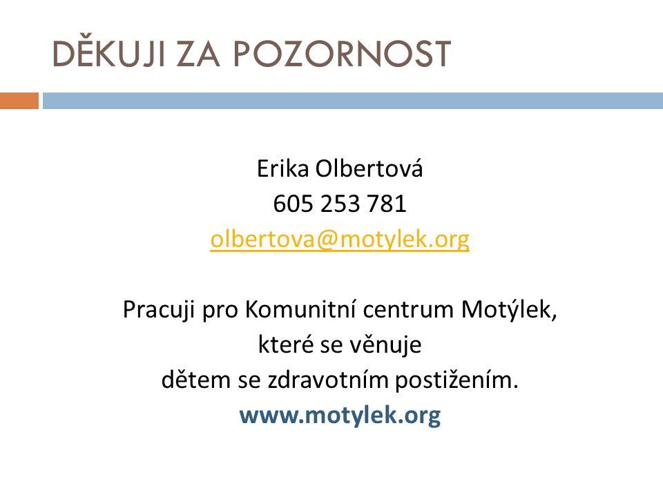 DĚKUJI ZA POZORNOST Erika Olbertová 605 253 781 olbertova@motylek.org Pracuji pro Komunitní centrum Motýlek, které se věnuje dětem se zdravotním posti