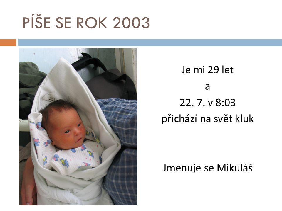 PÍŠE SE ROK 2003 Je mi 29 let a 22. 7. v 8:03 přichází na svět kluk Jmenuje se Mikuláš