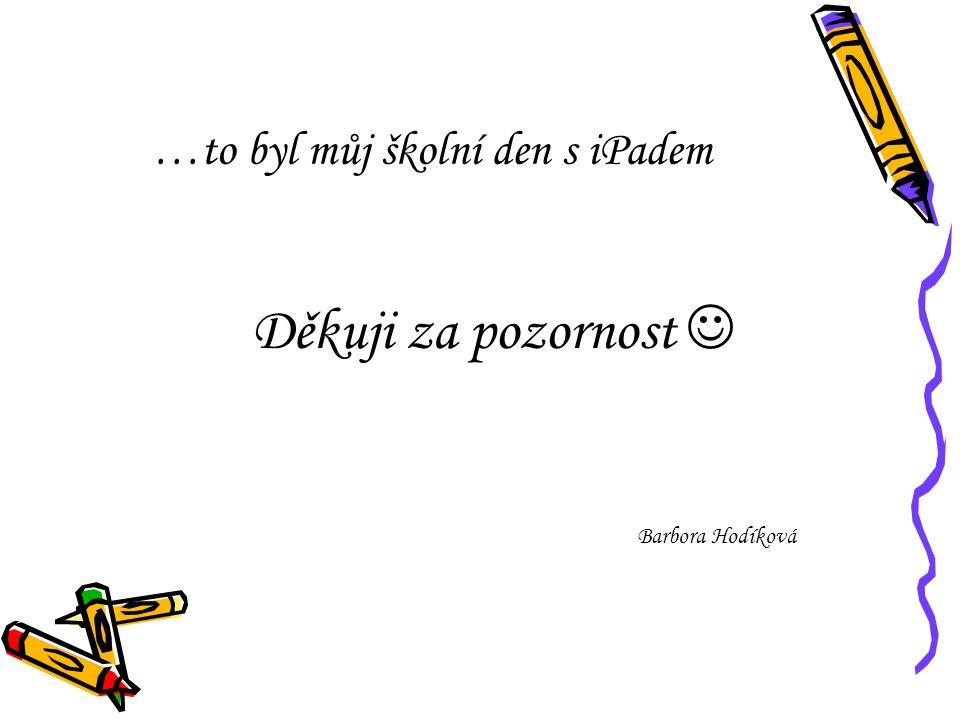…to byl můj školní den s iPadem Děkuji za pozornost Barbora Hodíková