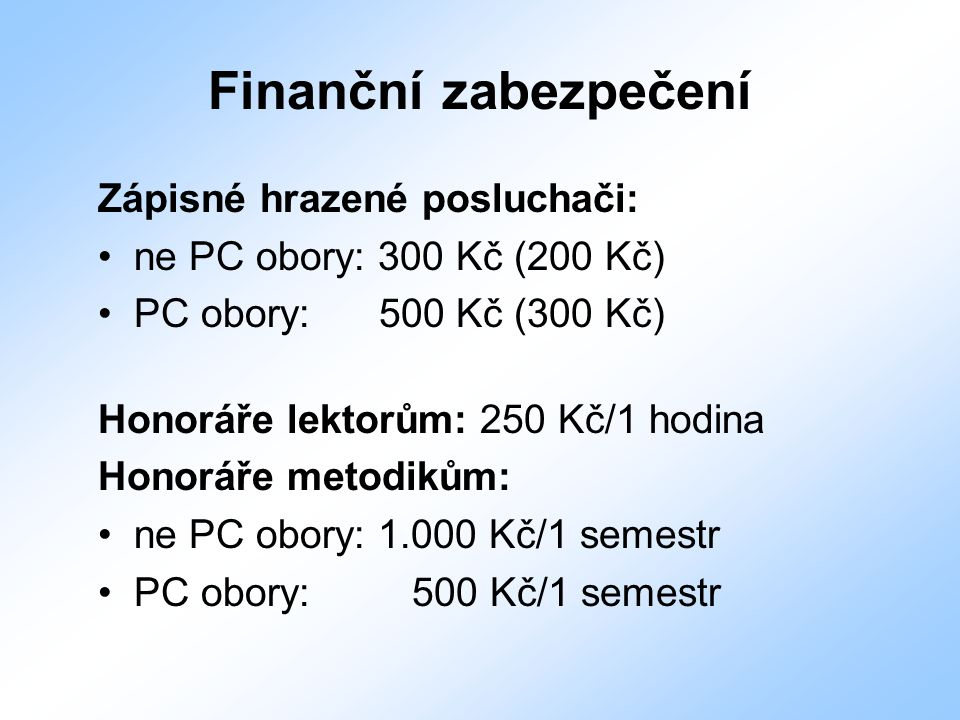 Finanční zabezpečení Zápisné hrazené posluchači: ne PC obory: 300 Kč (200 Kč) PC obory: 500 Kč (300 Kč) Honoráře lektorům: 250 Kč/1 hodina Honoráře me