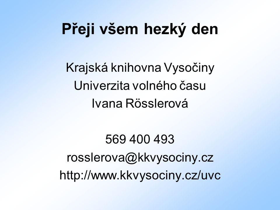 Přeji všem hezký den Krajská knihovna Vysočiny Univerzita volného času Ivana Rösslerová 569 400 493 rosslerova@kkvysociny.cz http://www.kkvysociny.cz/