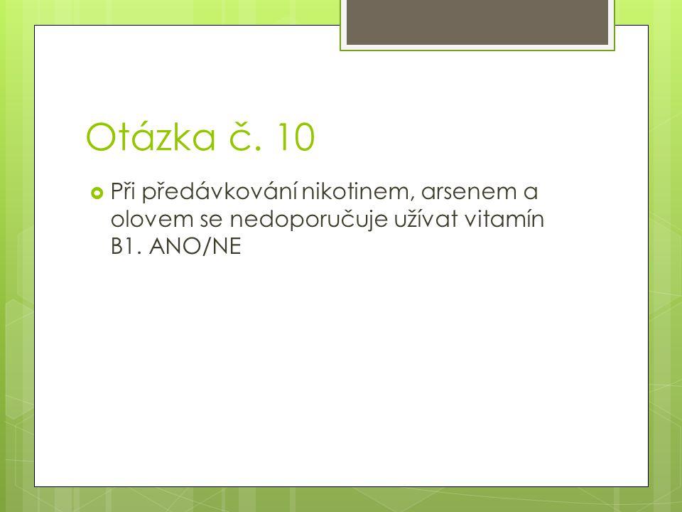 Otázka č. 10  Při předávkování nikotinem, arsenem a olovem se nedoporučuje užívat vitamín B1. ANO/NE