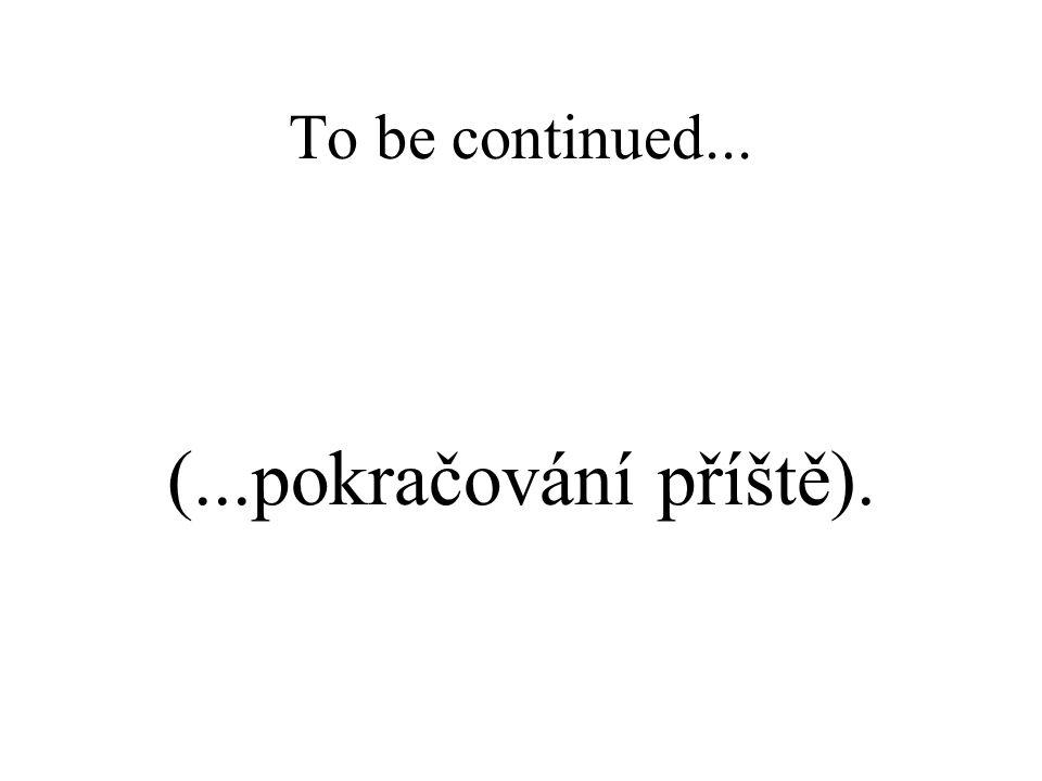 To be continued... (...pokračování příště).