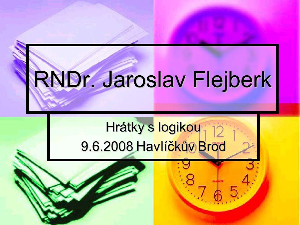 RNDr. Jaroslav Flejberk Hrátky s logikou 9.6.2008 Havlíčkův Brod