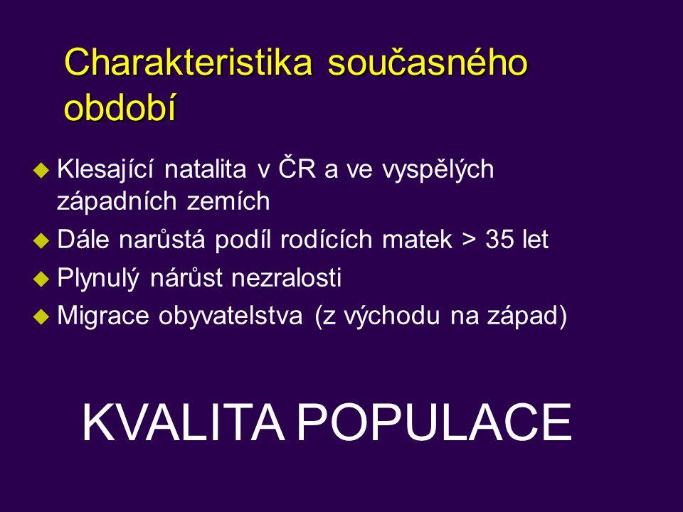 Charakteristika současného období u Klesající natalita v ČR a ve vyspělých západních zemích u Dále narůstá podíl rodících matek > 35 let u Plynulý nárůst nezralosti u Migrace obyvatelstva (z východu na západ) KVALITA POPULACE
