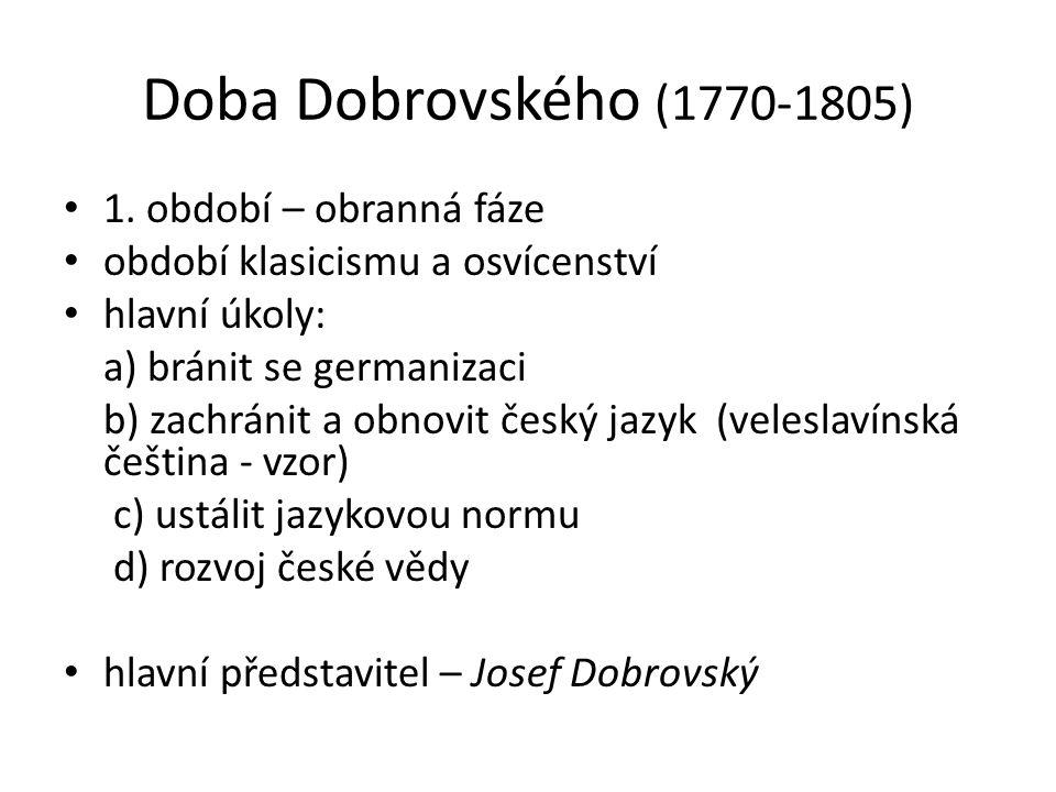 Doba Dobrovského (1770-1805) 1. období – obranná fáze období klasicismu a osvícenství hlavní úkoly: a) bránit se germanizaci b) zachránit a obnovit če