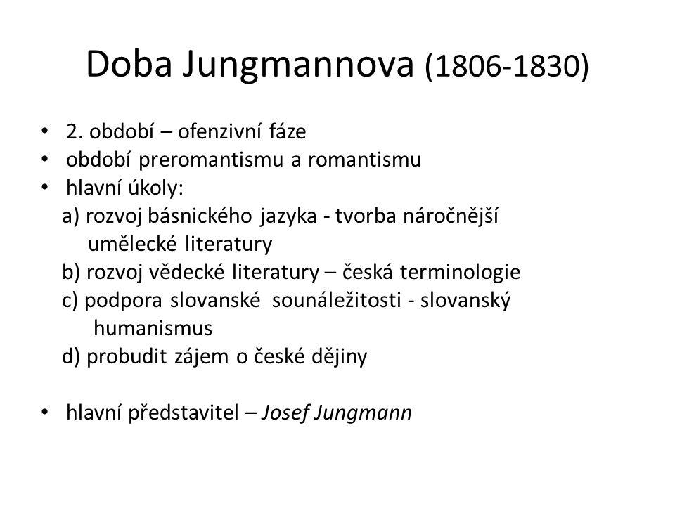 Doba Jungmannova (1806-1830) 2. období – ofenzivní fáze období preromantismu a romantismu hlavní úkoly: a) rozvoj básnického jazyka - tvorba náročnějš
