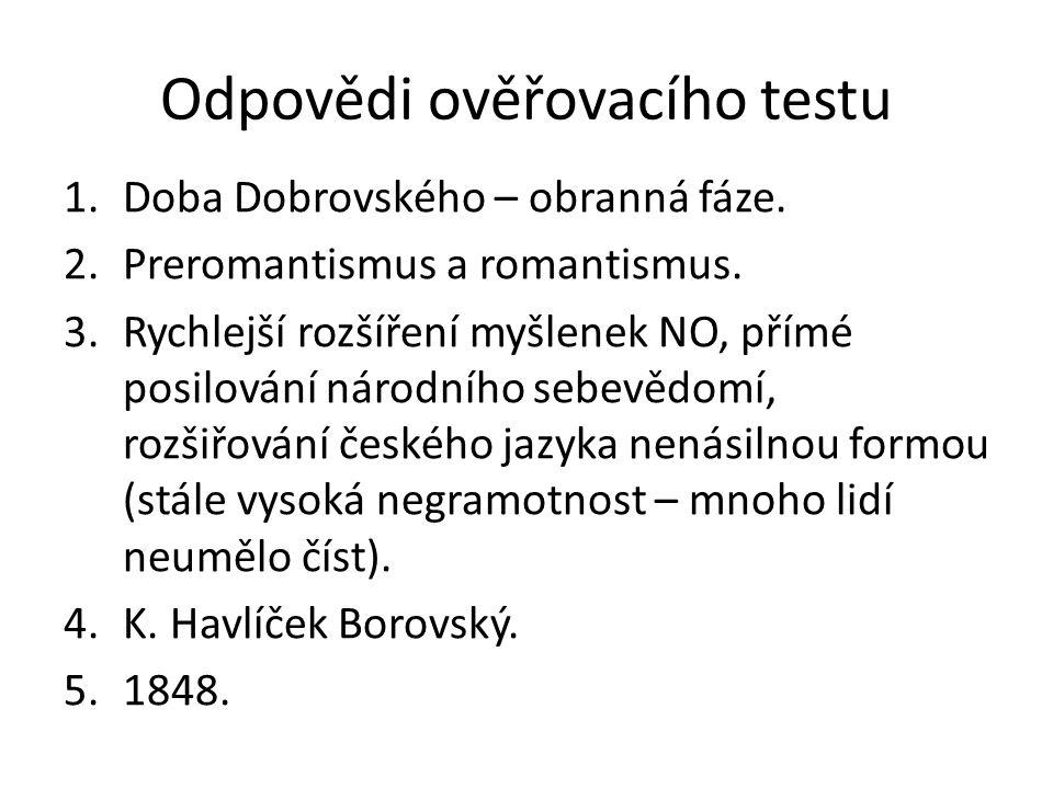 Odpovědi ověřovacího testu 1.Doba Dobrovského – obranná fáze. 2.Preromantismus a romantismus. 3.Rychlejší rozšíření myšlenek NO, přímé posilování náro