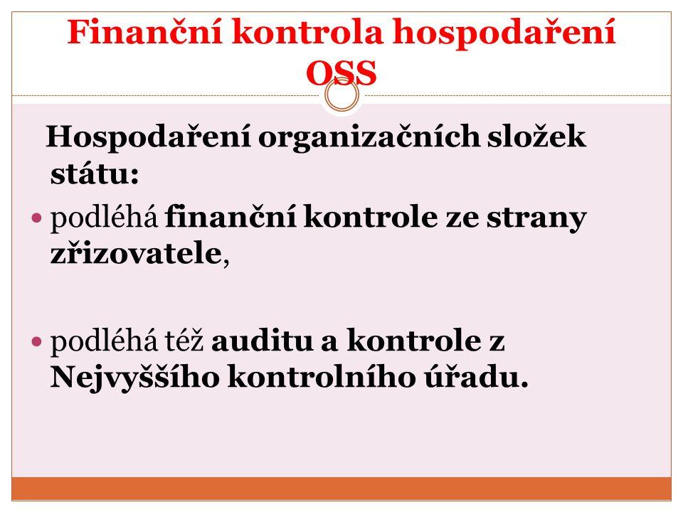 Finanční kontrola hospodaření OSS Hospodaření organizačních složek státu: podléhá finanční kontrole ze strany zřizovatele, podléhá též auditu a kontro