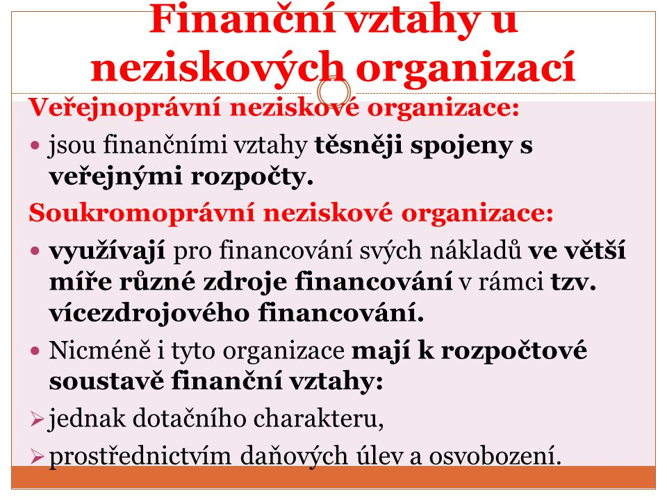 Finanční vztahy u neziskových organizací Veřejnoprávní neziskové organizace: jsou finančními vztahy těsněji spojeny s veřejnými rozpočty. Soukromopráv