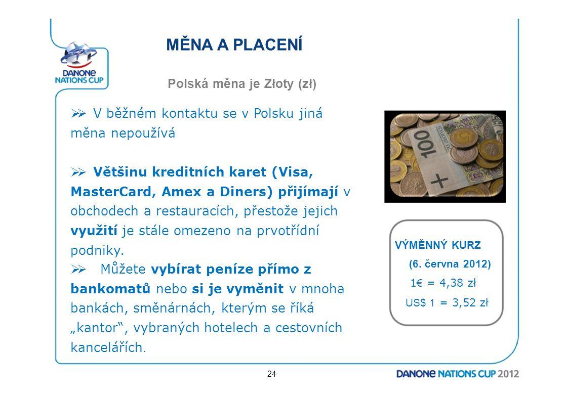 MĚNA A PLACENÍ Polská měna je Złoty (zł)  V běžném kontaktu se v Polsku jiná měna nepoužívá  Většinu kreditních karet (Visa, MasterCard, Amex a Di