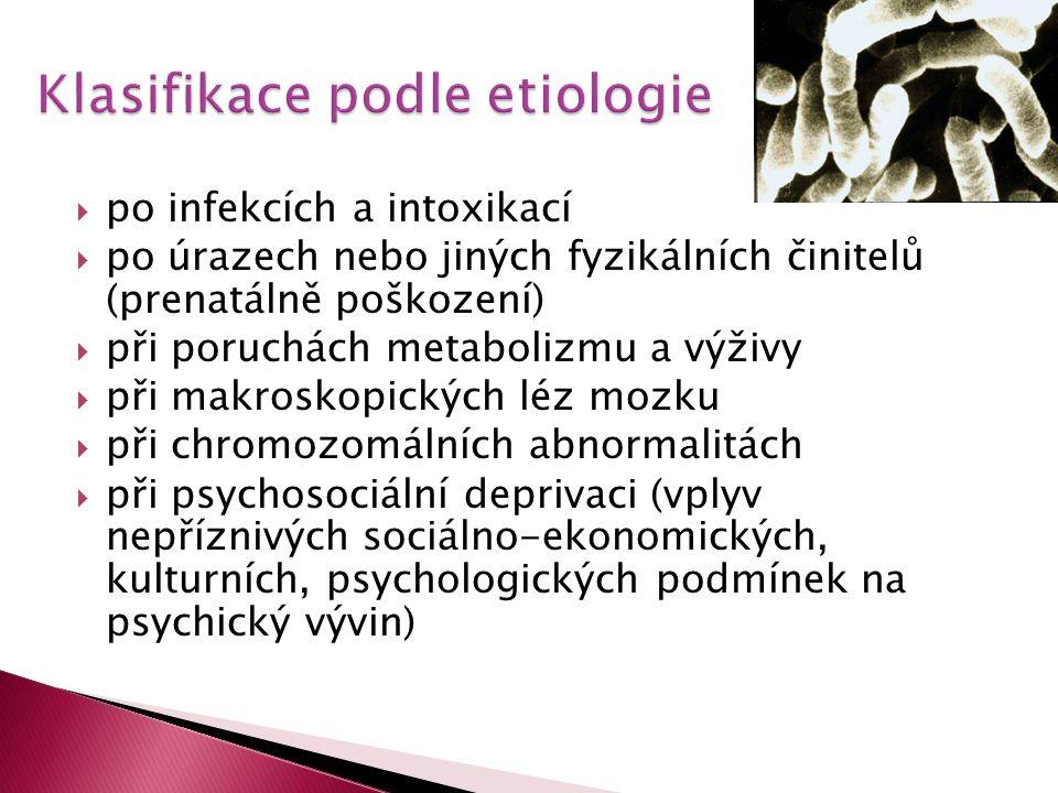  po infekcích a intoxikací  po úrazech nebo jiných fyzikálních činitelů (prenatálně poškození)  při poruchách metabolizmu a výživy  při makroskopických léz mozku  při chromozomálních abnormalitách  při psychosociální deprivaci (vplyv nepříznivých sociálno-ekonomických, kulturních, psychologických podmínek na psychický vývin)