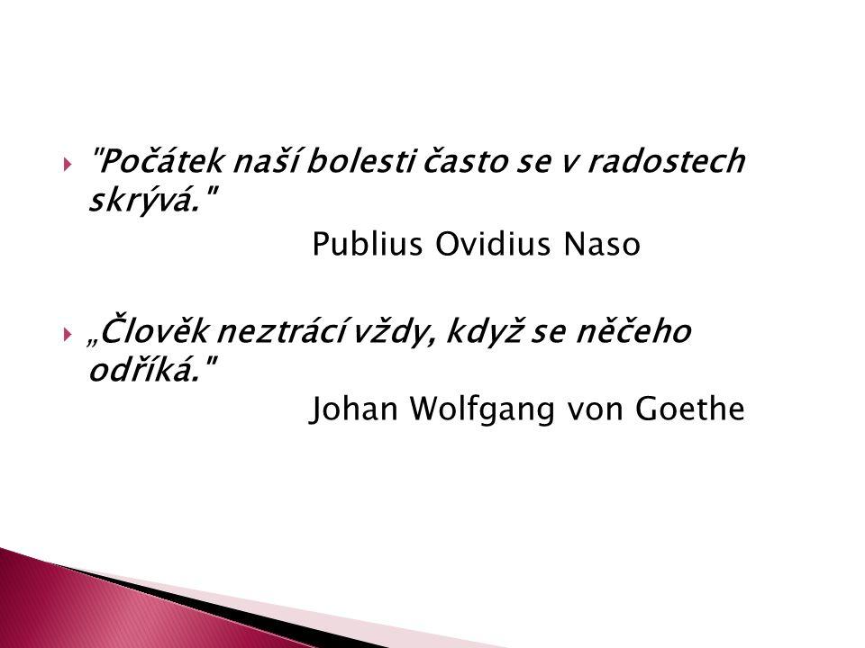 """ Počátek naší bolesti často se v radostech skrývá. Publius Ovidius Naso  """"Člověk neztrácí vždy, když se něčeho odříká. Johan Wolfgang von Goethe"""