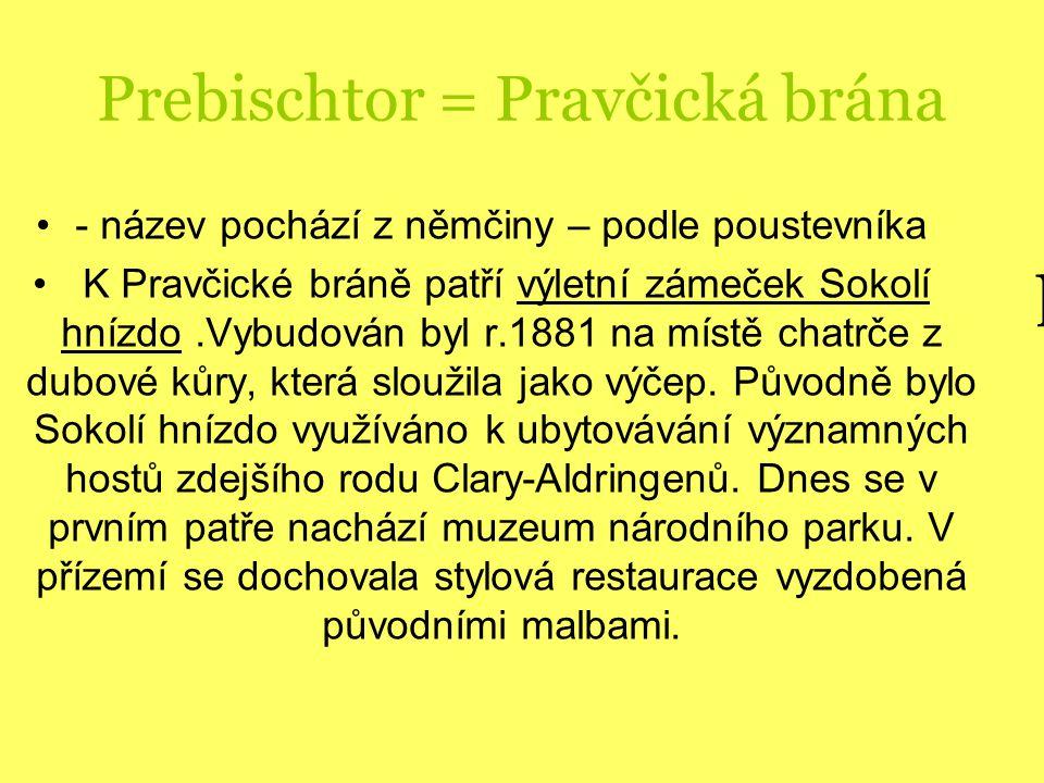 Prebischtor = Pravčická brána - název pochází z němčiny – podle poustevníka K Pravčické bráně patří výletní zámeček Sokolí hnízdo.Vybudován byl r.1881 na místě chatrče z dubové kůry, která sloužila jako výčep.