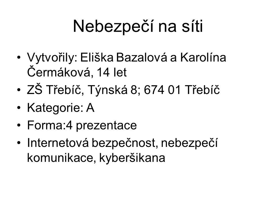 Nebezpečí na síti Vytvořily: Eliška Bazalová a Karolína Čermáková, 14 let ZŠ Třebíč, Týnská 8; 674 01 Třebíč Kategorie: A Forma:4 prezentace Interneto