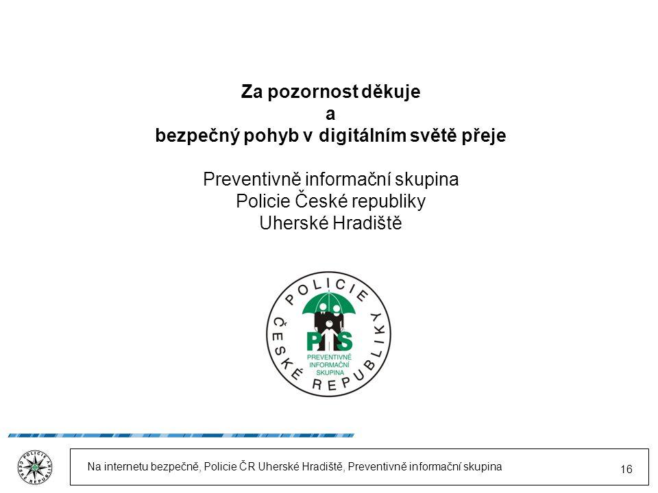 Na internetu bezpečně, Policie ČR Uherské Hradiště, Preventivně informační skupina 16 Za pozornost děkuje a bezpečný pohyb v digitálním světě přeje Preventivně informační skupina Policie České republiky Uherské Hradiště