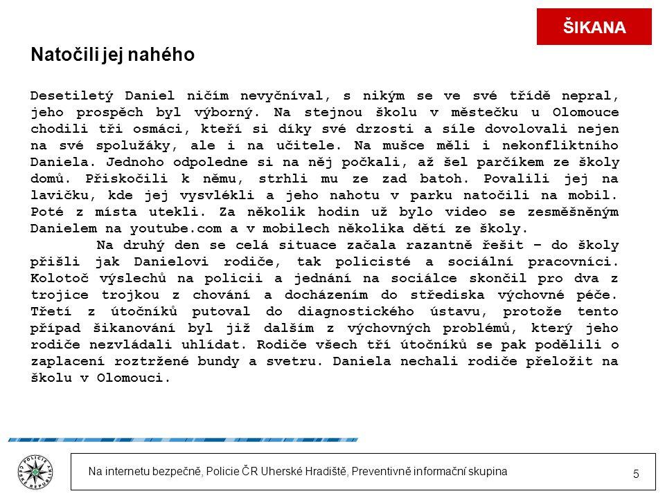 Na internetu bezpečně, Policie ČR Uherské Hradiště, Preventivně informační skupina 5 ŠIKANA Natočili jej nahého Desetiletý Daniel ničím nevyčníval, s nikým se ve své třídě nepral, jeho prospěch byl výborný.