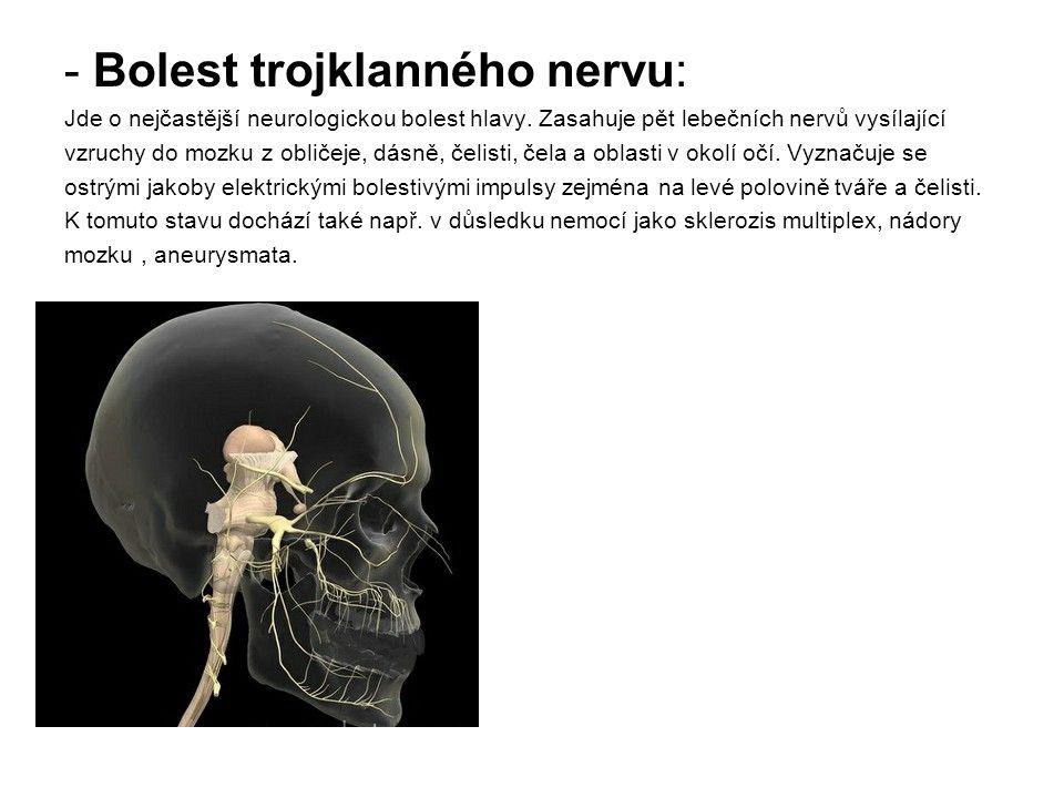 - Bolest trojklanného nervu: Jde o nejčastější neurologickou bolest hlavy. Zasahuje pět lebečních nervů vysílající vzruchy do mozku z obličeje, dásně,