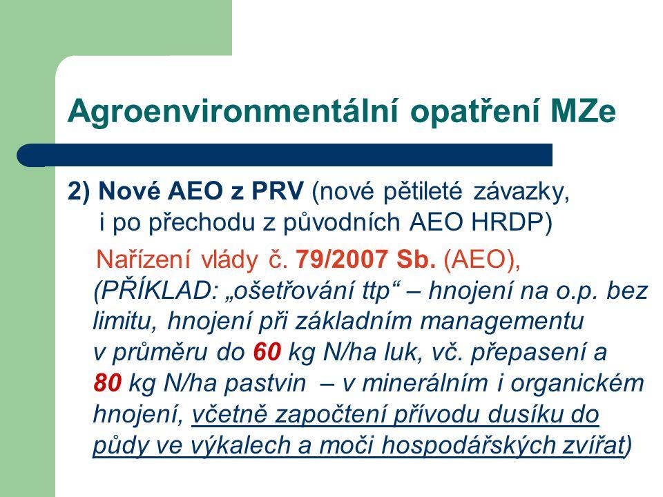 Agroenvironmentální opatření MZe 2) Nové AEO z PRV (nové pětileté závazky, i po přechodu z původních AEO HRDP) Nařízení vlády č. 79/2007 Sb. (AEO), (P