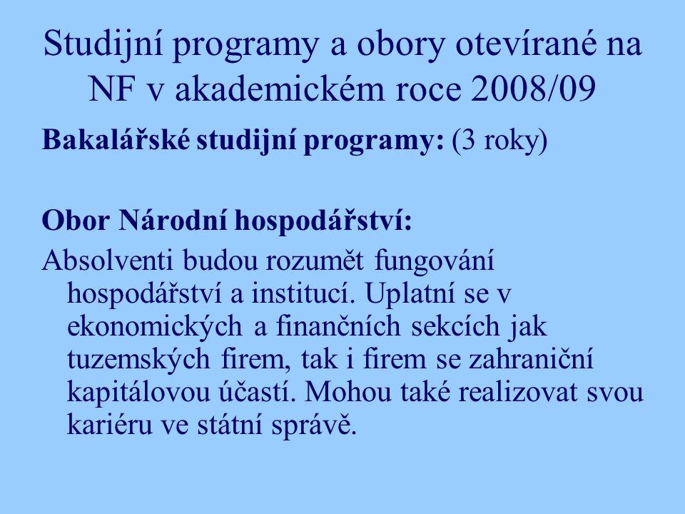 Studijní programy a obory otevírané na NF v akademickém roce 2008/09 Bakalářské studijní programy: (3 roky) Obor Národní hospodářství: Absolventi budou rozumět fungování hospodářství a institucí.
