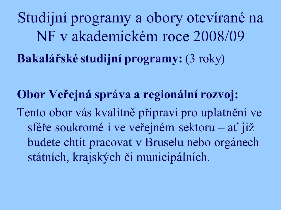 Studijní programy a obory otevírané na NF v akademickém roce 2008/09 Bakalářské studijní programy: (3 roky) Obor Veřejná správa a regionální rozvoj: Tento obor vás kvalitně připraví pro uplatnění ve sféře soukromé i ve veřejném sektoru – ať již budete chtít pracovat v Bruselu nebo orgánech státních, krajských či municipálních.