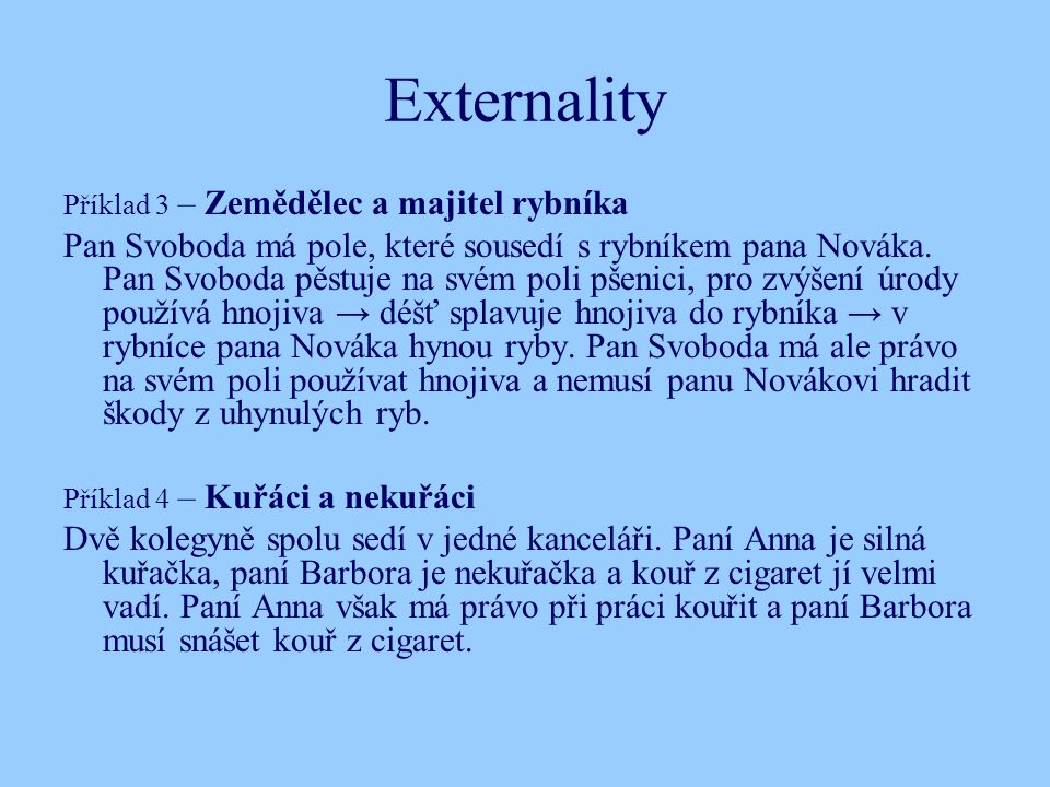 Externality Příklad 3 – Zemědělec a majitel rybníka Pan Svoboda má pole, které sousedí s rybníkem pana Nováka.