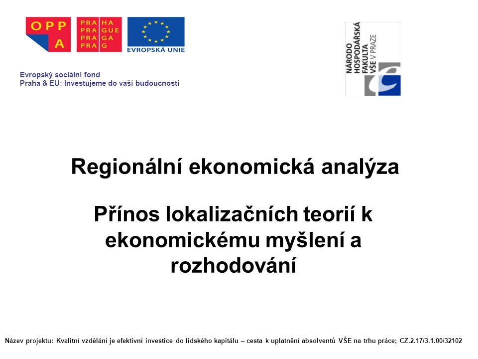Regionální ekonomická analýza Evropský sociální fond Praha & EU: Investujeme do vaší budoucnosti Název projektu: Kvalitní vzdělání je efektivní investice do lidského kapitálu – cesta k uplatnění absolventů VŠE na trhu práce; CZ.2.17/3.1.00/32102 Evropský sociální fond Praha & EU: Investujeme do vaší budoucnosti Přínos lokalizačních teorií k ekonomickému myšlení a rozhodování