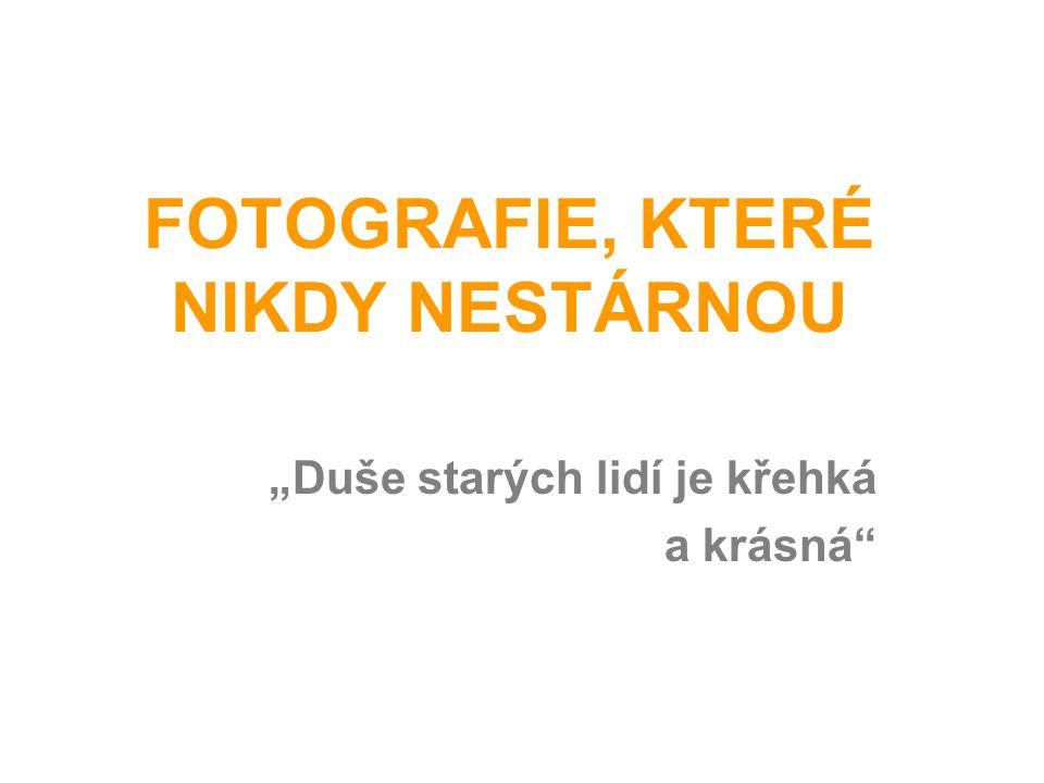 """FOTOGRAFIE, KTERÉ NIKDY NESTÁRNOU """"Duše starých lidí je křehká a krásná"""