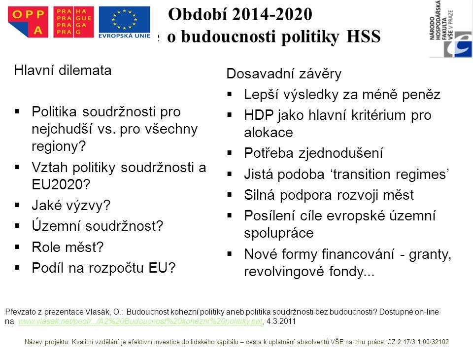 Období 2014-2020 Diskuze o budoucnosti politiky HSS Převzato z prezentace Vlasák, O.: Budoucnost kohezní politiky aneb politika soudržnosti bez budoucnosti.