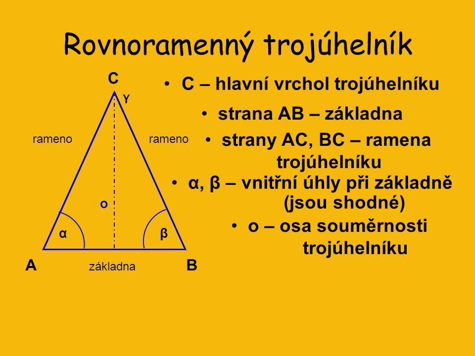 Rovnoramenný trojúhelník C – hlavní vrchol trojúhelníku AB C αβ o rameno základna γ strany AC, BC – ramena trojúhelníku strana AB – základna α, β – vnitřní úhly při základně (jsou shodné) o – osa souměrnosti trojúhelníku