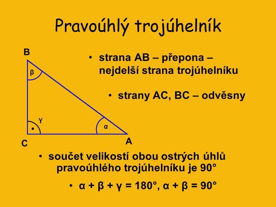 Pravoúhlý trojúhelník strana AB – přepona – nejdelší strana trojúhelníku A C B β γ α strany AC, BC – odvěsny součet velikostí obou ostrých úhlů pravoúhlého trojúhelníku je 90° α + β + γ = 180°, α + β = 90°