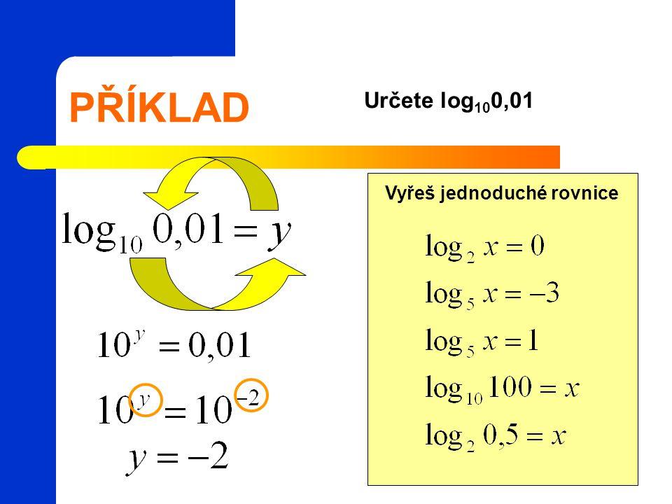 PŘÍKLAD Určete log 10 0,01 Vyřeš jednoduché rovnice