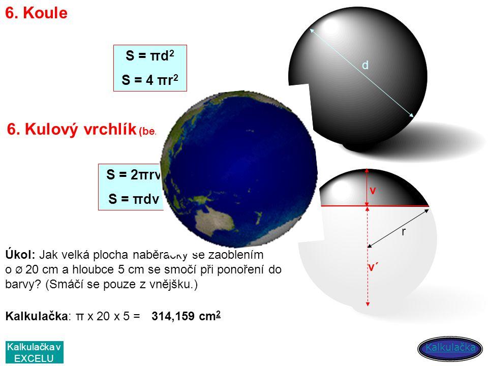 6. Koule d S = πd 2 S = 4 πr 2 6. Kulový vrchlík (bez podstavy) v v´ S = 2πrv S = πdv r Úkol: Jak velká plocha naběračky se zaoblením o Ø 20 cm a hlou