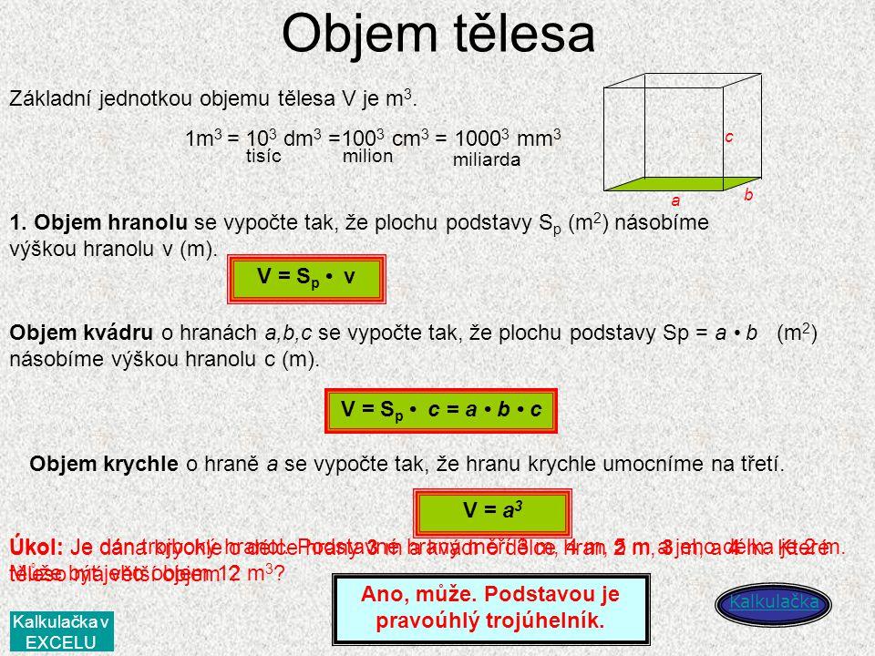 Objem tělesa Základní jednotkou objemu tělesa V je m 3. 1m 3 = 10 3 dm 3 =100 3 cm 3 = 1000 3 mm 3 tisíc milion miliarda 1. Objem hranolu se vypočte t