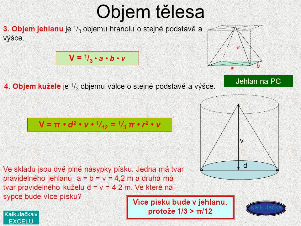 Objem tělesa a b v 3. Objem jehlanu je 1 / 3 objemu hranolu o stejné podstavě a výšce. V = 1 / 3 a b v 4. Objem kužele je 1 / 3 objemu válce o stejné
