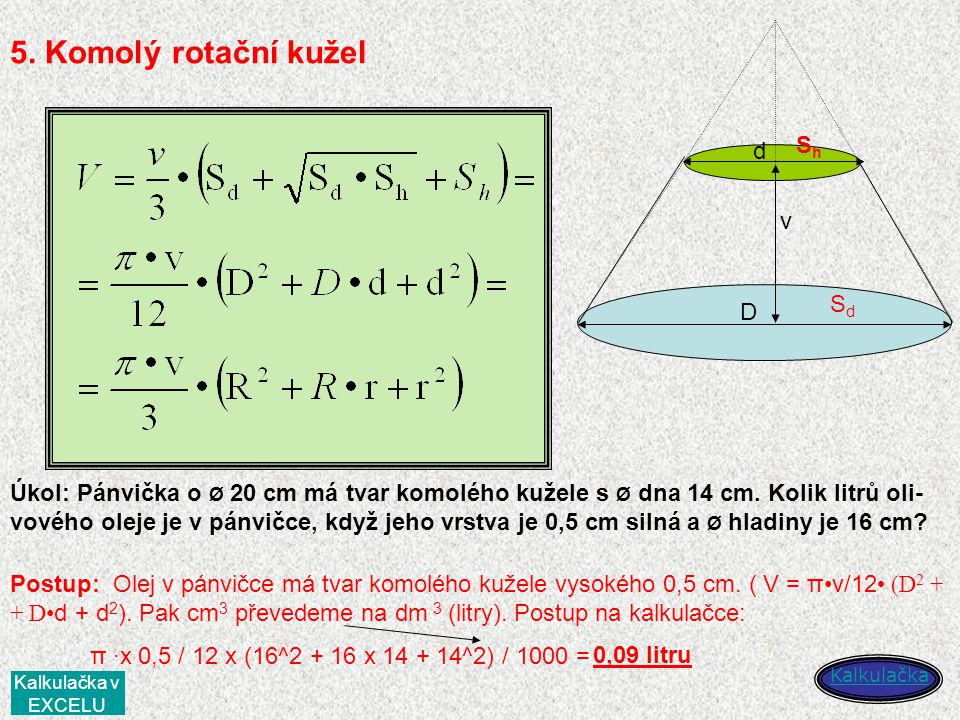 5. Komolý rotační kužel D d v SdSd ShSh Kalkulačka Úkol: Pánvička o Ø 20 cm má tvar komolého kužele s Ø dna 14 cm. Kolik litrů oli- vového oleje je v