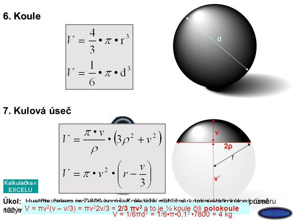 6. Koule d 7. Kulová úseč v 2ρ2ρ r Úkol: Uveďte vzorec pro kulovou úseč, jestliže platí v = r. Jak se tato kulová úseč nazývá? Uveďte příklady předmět