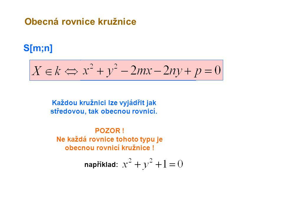S[m;n] Obecná rovnice kružnice Každou kružnici lze vyjádřit jak středovou, tak obecnou rovnicí. POZOR ! Ne každá rovnice tohoto typu je obecnou rovnic