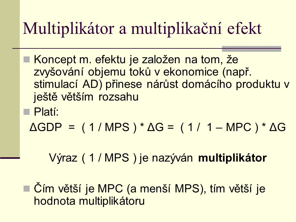 Multiplikátor a multiplikační efekt Koncept m. efektu je založen na tom, že zvyšování objemu toků v ekonomice (např. stimulací AD) přinese nárůst domá