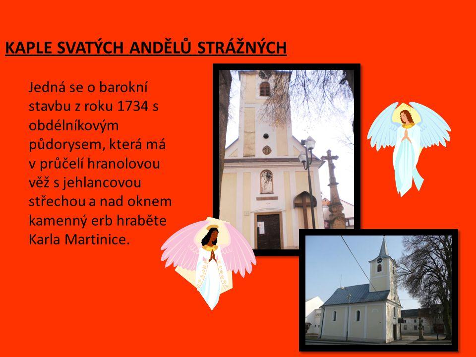 KAPLE SVATÝCH ANDĚLŮ STRÁŽNÝCH Jedná se o barokní stavbu z roku 1734 s obdélníkovým půdorysem, která má v průčelí hranolovou věž s jehlancovou střechou a nad oknem kamenný erb hraběte Karla Martinice.