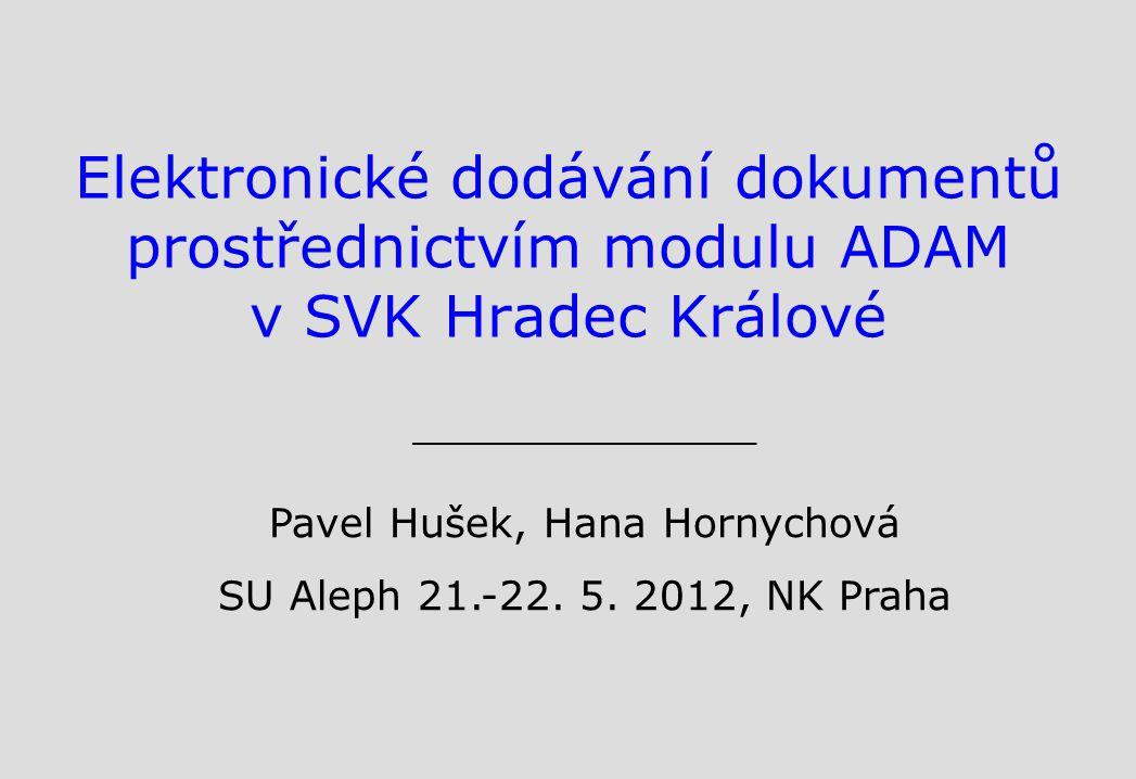 Elektronické dodávání dokumentů prostřednictvím modulu ADAM v SVK Hradec Králové Pavel Hušek, Hana Hornychová SU Aleph 21.-22.